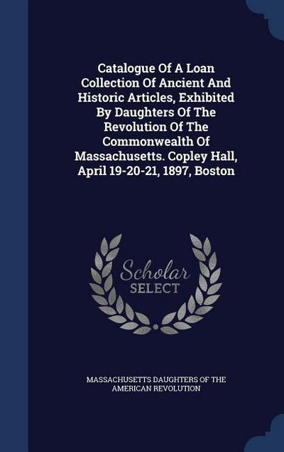 Catalogue of a Loan Collection of Ancient and Historic Articles, Exhibited by Daughters of the Revolution of the Commonwealth of Massachusetts. Copley