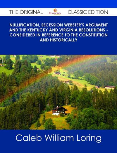 Nullification, Secession Webster's Argument and the Kentucky and Virginia Resolutions - Considered in Reference to the Constitution and Historically - The Original Classic Edition