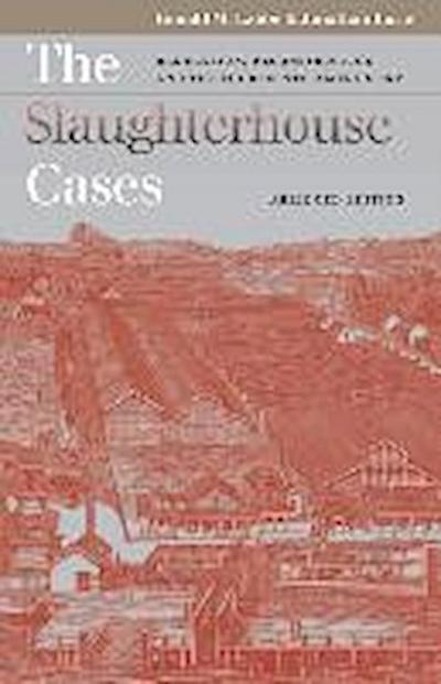 The Slaughterhouse Cases: Regulation, Reconstruction, and the Fourteenth Amendment Abridged Edition