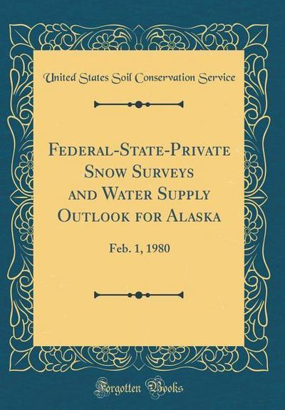 Federal-State-Private Snow Surveys and Water Supply Outlook for Alaska: Feb. 1, 1980 (Classic Reprint)
