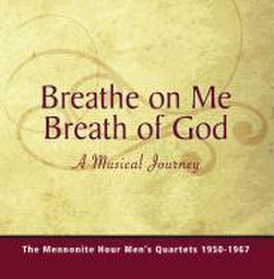 Breathe on Me Breath of God: A Musical Journey of the Mennonite Hour Men's Quartets 1950-1967