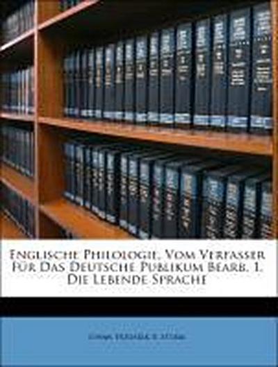 Englische Philologie, Vom Verfasser Für Das Deutsche Publikum Bearb. 1. Die Lebende Sprache