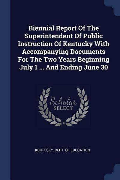 Biennial Report of the Superintendent of Public Instruction of Kentucky with Accompanying Documents for the Two Years Beginning July 1 ... and Ending