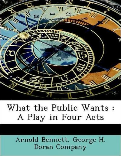 What the Public Wants : A Play in Four Acts