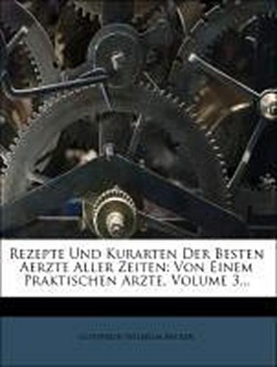 Rezepte und Kurarten der Besten Aerzte Aller Zeiten: dritter Theil, dritte Auflage