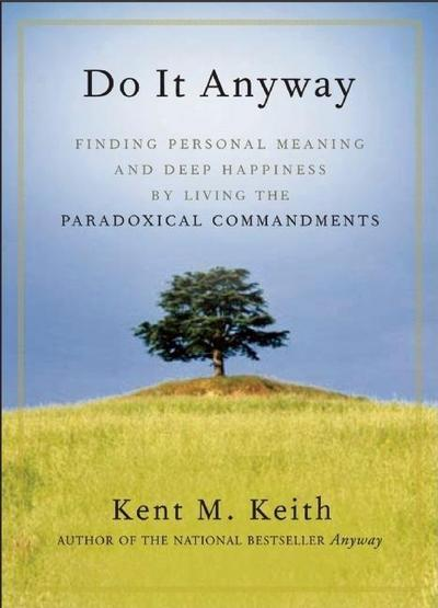 Do It Anyway: Finding Personal Meaning and Deep Happiness by Living the Paradoxical Commandments