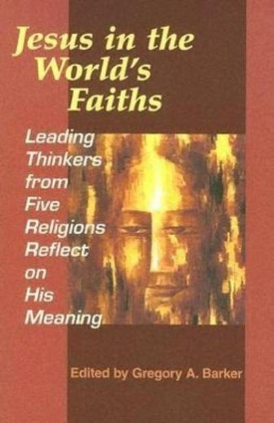 Jesus in the World's Faiths: Leading Thinkers from Five Religions Reflect on His Meaning