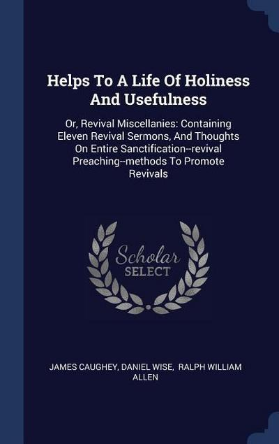 Helps to a Life of Holiness and Usefulness: Or, Revival Miscellanies: Containing Eleven Revival Sermons, and Thoughts on Entire Sanctification--Reviva