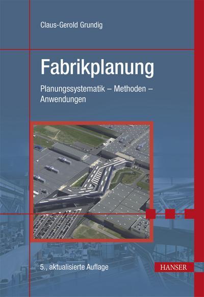 Fabrikplanung: Planungssystematik - Methoden - Anwendungen