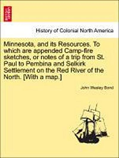 Minnesota, and its Resources. To which are appended Camp-fire sketches, or notes of a trip from St. Paul to Pembina and Selkirk Settlement on the Red River of the North. [With a map.]