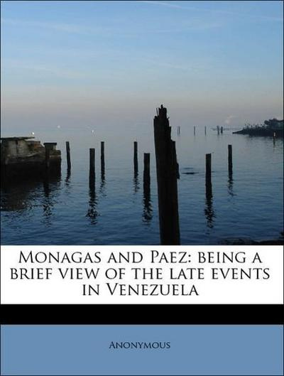 Monagas and Paez: being a brief view of the late events in Venezuela