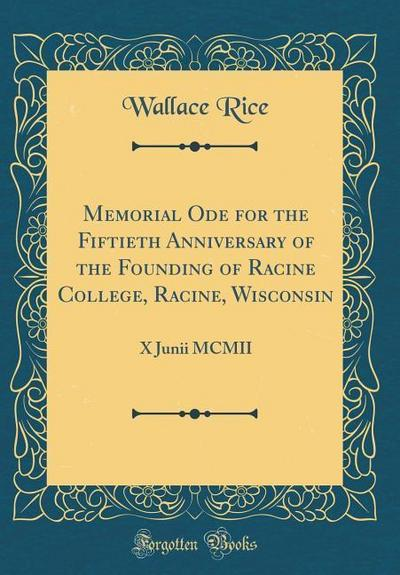 Memorial Ode for the Fiftieth Anniversary of the Founding of Racine College, Racine, Wisconsin: X Junii MCMII (Classic Reprint)