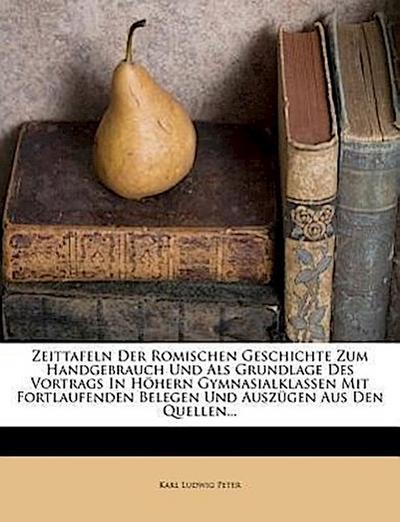 Zeittafeln der Romischen Geschichte zum Handgebrauch und als Grundlage des Vortrags in höhern Gymnasialklassen mit fortlaufenden Belegen und Auszügen aus den Quellen.