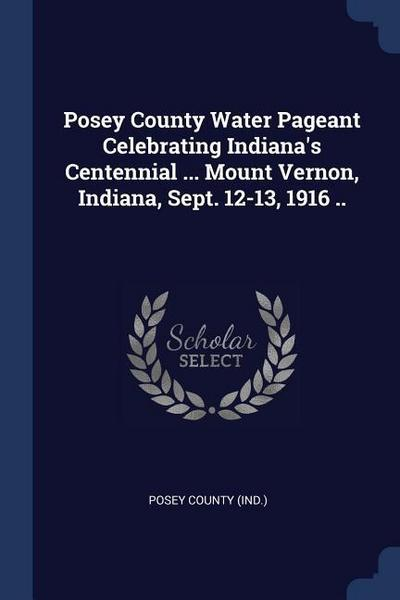 Posey County Water Pageant Celebrating Indiana's Centennial ... Mount Vernon, Indiana, Sept. 12-13, 1916 ..