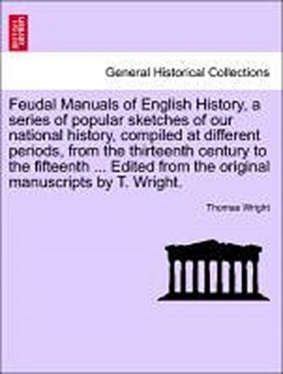 Feudal Manuals of English History, a series of popular sketches of our national history, compiled at different periods, from the thirteenth century to the fifteenth ... Edited from the original manuscripts by T. Wright.
