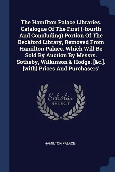 The Hamilton Palace Libraries. Catalogue of the First (-Fourth and Concluding) Portion of the Beckford Library, Removed from Hamilton Palace. Which Wi