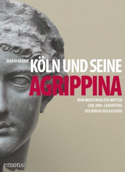 Köln und seine Agrippina: Vom Monstrum zur Mutter. Zum 2000. Geburtstag der römischen Kaiserin