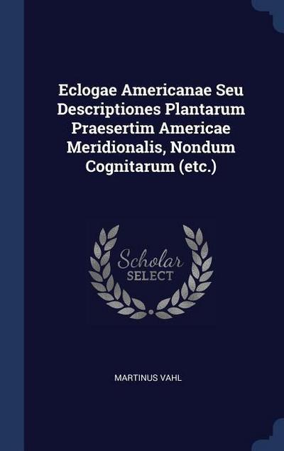 Eclogae Americanae Seu Descriptiones Plantarum Praesertim Americae Meridionalis, Nondum Cognitarum (Etc.)