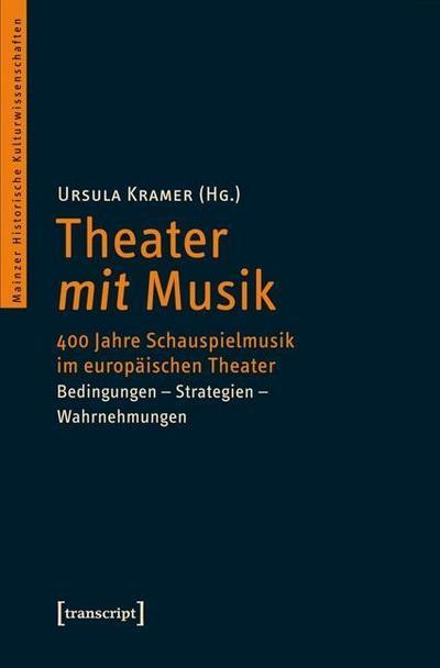 Theater mit Musik: 400 Jahre Schauspielmusik im europäischen Theater. Bedingungen - Strategien - Wahrnehmungen