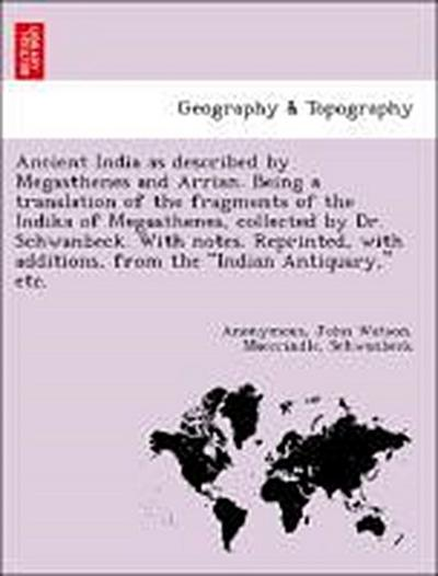 Ancient India as described by Megasthenes and Arrian. Being a translation of the fragments of the Indika of Megasthenes, collected by Dr. Schwanbeck. With notes. Reprinted, with additions, from the