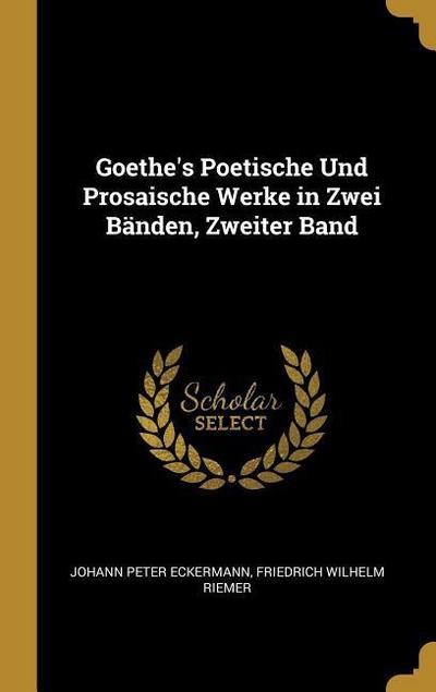 Goethe's Poetische Und Prosaische Werke in Zwei Bänden, Zweiter Band