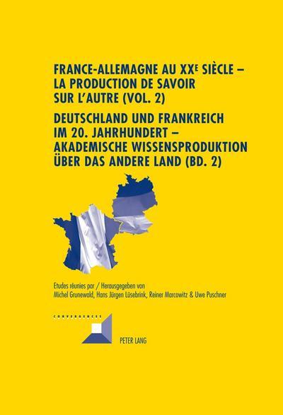 France-Allemagne au XX<SUP>e</SUP> siècle - La production de savoir sur l'Autre (Vol. 2). Deutschland und Frankreich im 20. Jahrhundert - Akademische Wissensproduktion über das andere Land (Bd. 2)