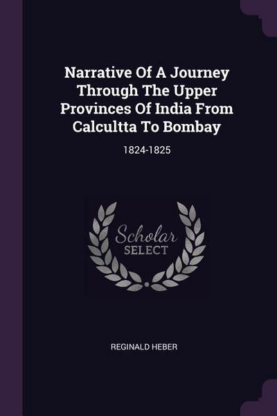 Narrative of a Journey Through the Upper Provinces of India from Calcultta to Bombay: 1824-1825