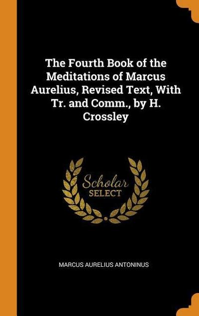 The Fourth Book of the Meditations of Marcus Aurelius, Revised Text, with Tr. and Comm., by H. Crossley