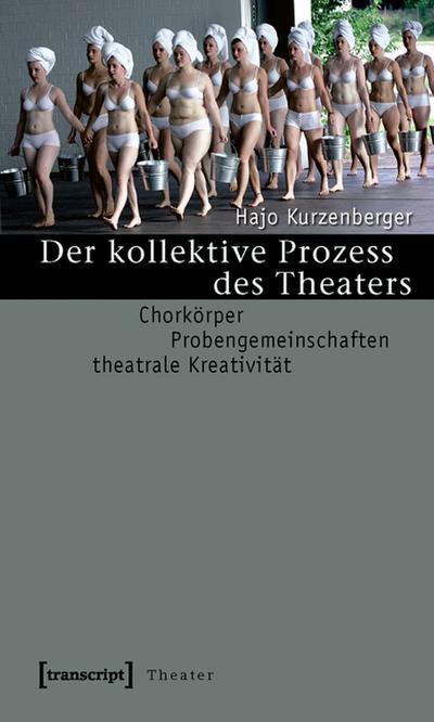 Der kollektive Prozess des Theaters: Chorkörper - Probengemeinschaften - theatrale Kreativität