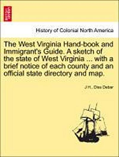 The West Virginia Hand-book and Immigrant's Guide. A sketch of the state of West Virginia ... with a brief notice of each county and an official state directory and map.