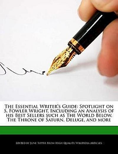 The Essential Writer's Guide: Spotlight on S. Fowler Wright, Including an Analysis of His Best Sellers Such as the World Below, the Throne of Saturn
