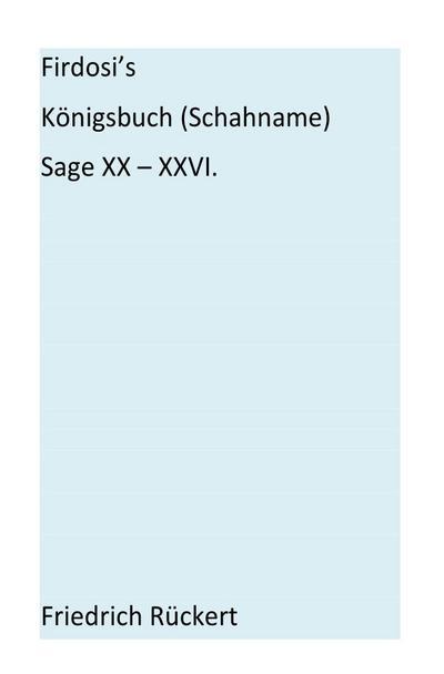 Firdosi's Königsbuch (Schahname)  Sage XX-XXVI: Aus dem Nachlaß herausgegeben von E. A. Bayer