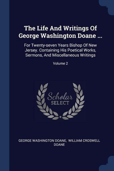 The Life and Writings of George Washington Doane ...: For Twenty-Seven Years Bishop of New Jersey. Containing His Poetical Works, Sermons, and Miscell