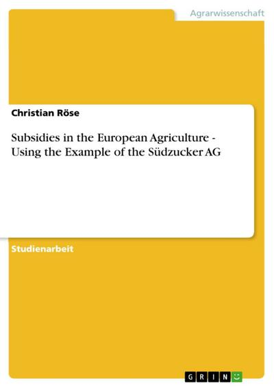 Subsidies in the European Agriculture - Using the Example of the Südzucker AG