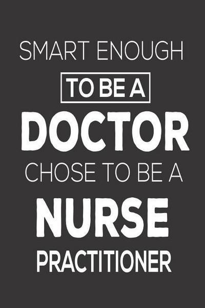 Smart Enough to Be a Doctor Chose to Be a Nurse Practitioner: Funny Nurse Appreciation Personal Diary Memory Book