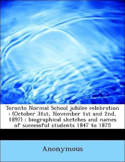 Toronto Normal School jubilee celebration : (October 31st, November 1st and 2nd, 1897) : biographical sketches and names of successful students 1847 to 1875