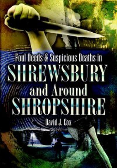 Foul Deeds & Suspicious Deaths in Shrewsbury and Around Shropshire