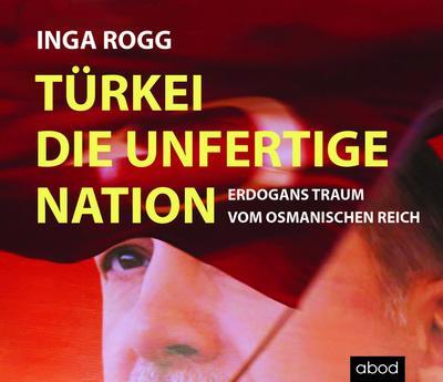 Türkei, die unfertige Nation: Erdogans Traum vom Osmanischen Reich - ABOD Verlag - Audio CD, Deutsch, Inga Rogg, Erdogans Traum vom Osmanischen Reich, Erdogans Traum vom Osmanischen Reich