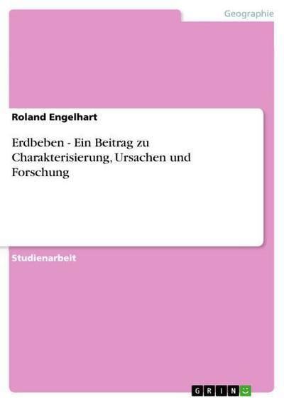 Erdbeben - Ein Beitrag zu Charakterisierung, Ursachen und Forschung - Roland Engelhart