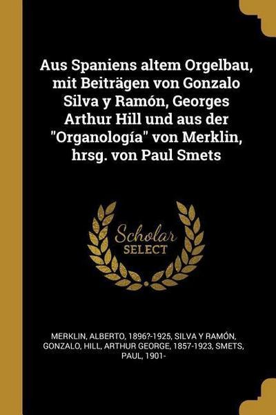 Aus Spaniens Altem Orgelbau, Mit Beiträgen Von Gonzalo Silva Y Ramón, Georges Arthur Hill Und Aus Der Organología Von Merklin, Hrsg. Von Paul Smets
