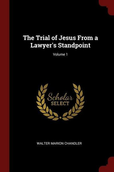The Trial of Jesus from a Lawyer's Standpoint; Volume 1