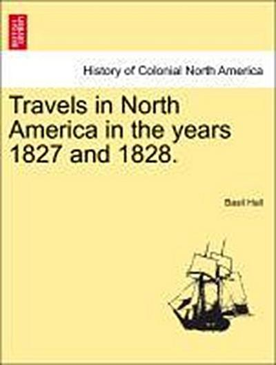 Travels in North America in the years 1827 and 1828. Vol. I.