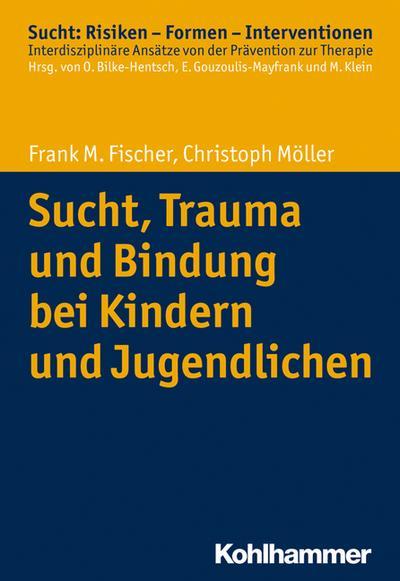 Sucht, Trauma und Bindung bei Kindern und Jugendlichen (Sucht: Risiken - Formen - Interventionen)