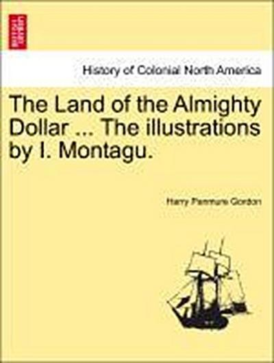 The Land of the Almighty Dollar ... The illustrations by I. Montagu.