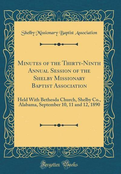 Minutes of the Thirty-Ninth Annual Session of the Shelby Missionary Baptist Association: Held with Bethesda Church, Shelby Co., Alabama, September 10,