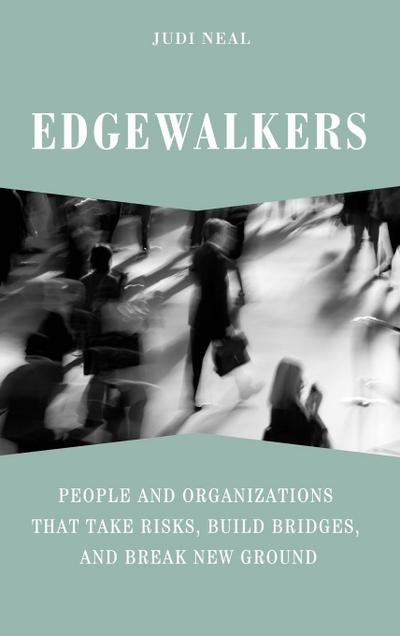 Edgewalkers: People and Organizations That Take Risks, Build Bridges, and Break New Ground