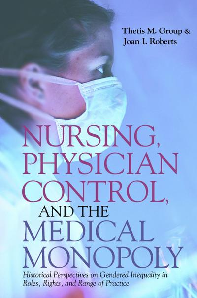 Nursing, Physician Control, and the Medical Monopoly: Historical Perspectives on Gendered Inequality in Roles, Rights, and Range Ofpractice