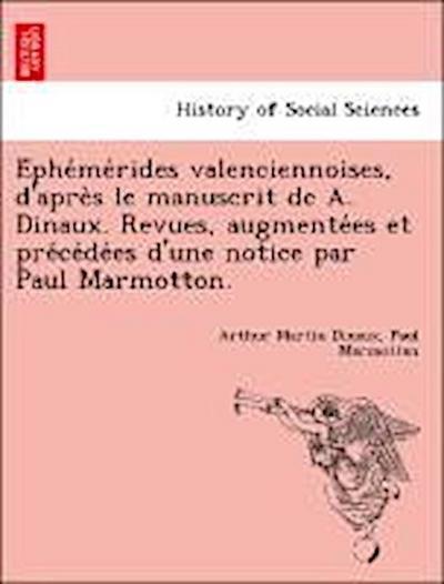 E´phe´me´rides valenciennoises, d'apre`s le manuscrit de A. Dinaux. Revues, augmente´es et pre´ce´de´es d'une notice par Paul Marmotton.