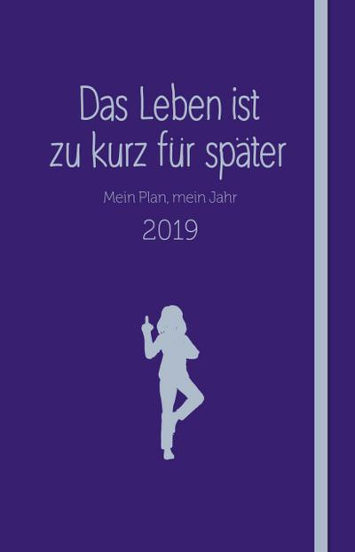 Das Leben ist zu kurz für später - Kalender; Mein Plan, mein Jahr 2019; Deutsch