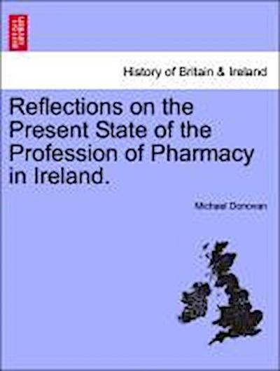 Reflections on the Present State of the Profession of Pharmacy in Ireland.
